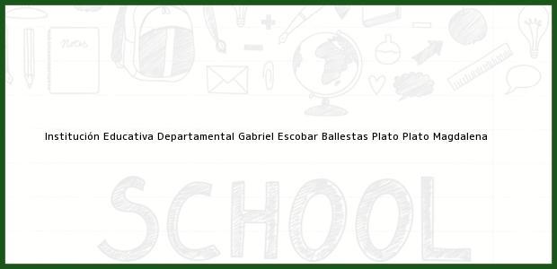 Teléfono, Dirección y otros datos de contacto para Institución Educativa Departamental Gabriel Escobar Ballestas Plato, Plato, Magdalena, Colombia