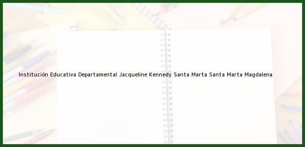 Teléfono, Dirección y otros datos de contacto para Institución Educativa Departamental Jacqueline Kennedy Santa Marta, Santa Marta, Magdalena, Colombia