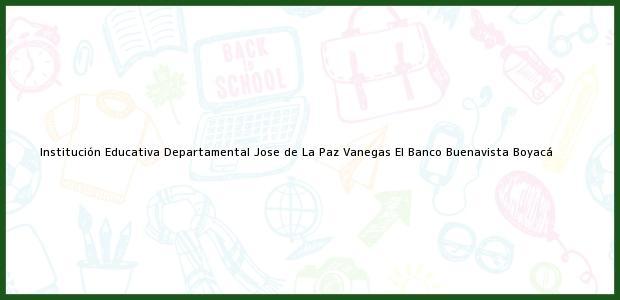Teléfono, Dirección y otros datos de contacto para Institución Educativa Departamental Jose de La Paz Vanegas El Banco, Buenavista, Boyacá, Colombia