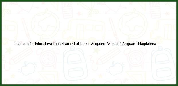 Teléfono, Dirección y otros datos de contacto para Institución Educativa Departamental Liceo Ariguani Ariguaní, Ariguaní, Magdalena, Colombia
