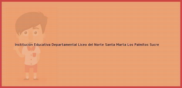 Teléfono, Dirección y otros datos de contacto para Institución Educativa Departamental Liceo del Norte Santa Marta, Los Palmitos, Sucre, Colombia