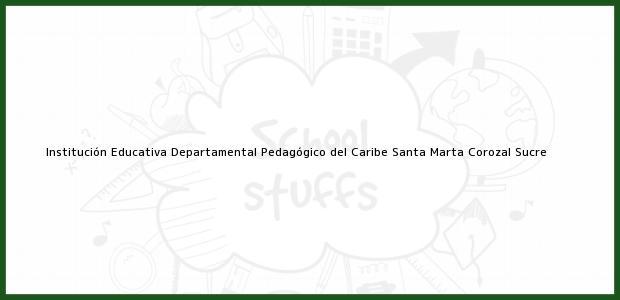 Teléfono, Dirección y otros datos de contacto para Institución Educativa Departamental Pedagógico del Caribe Santa Marta, Corozal, Sucre, Colombia