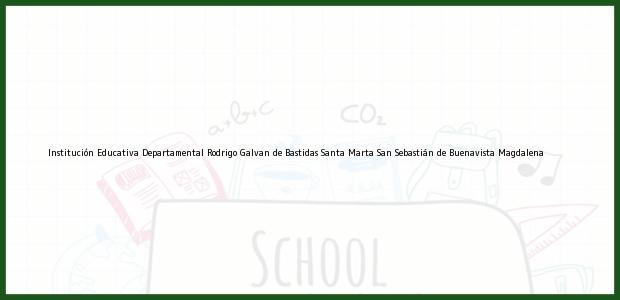 Teléfono, Dirección y otros datos de contacto para Institución Educativa Departamental Rodrigo Galvan de Bastidas Santa Marta, San Sebastián de Buenavista, Magdalena, Colombia