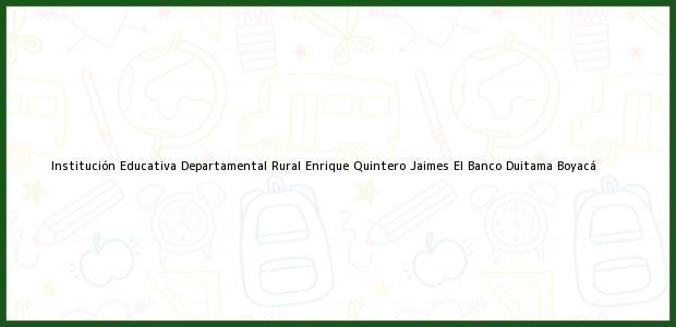 Teléfono, Dirección y otros datos de contacto para Institución Educativa Departamental Rural Enrique Quintero Jaimes El Banco, Duitama, Boyacá, Colombia