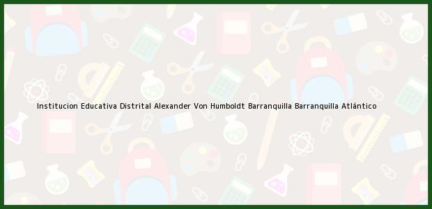 Teléfono, Dirección y otros datos de contacto para Institucion Educativa Distrital Alexander Von Humboldt Barranquilla, Barranquilla, Atlántico, Colombia