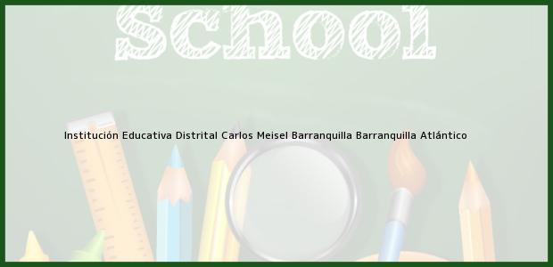 Teléfono, Dirección y otros datos de contacto para Institución Educativa Distrital Carlos Meisel Barranquilla, Barranquilla, Atlántico, Colombia