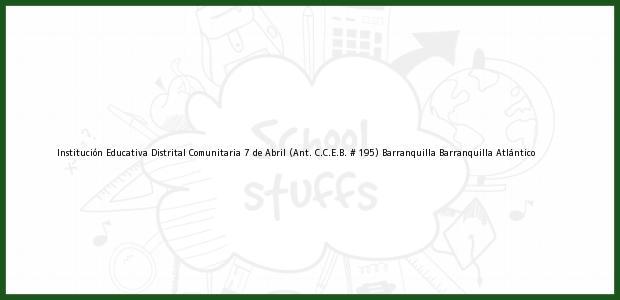 Teléfono, Dirección y otros datos de contacto para Institución Educativa Distrital Comunitaria 7 de Abril (Ant. C.C.E.B. # 195) Barranquilla, Barranquilla, Atlántico, Colombia