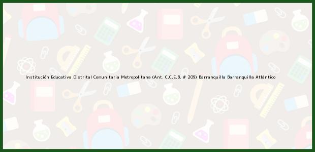 Teléfono, Dirección y otros datos de contacto para Institución Educativa Distrital Comunitaria Metropolitana (Ant. C.C.E.B. # 209) Barranquilla, Barranquilla, Atlántico, Colombia