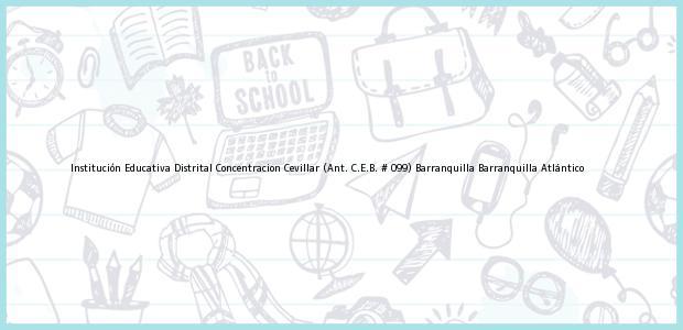 Teléfono, Dirección y otros datos de contacto para Institución Educativa Distrital Concentracion Cevillar (Ant. C.E.B. # 099) Barranquilla, Barranquilla, Atlántico, Colombia