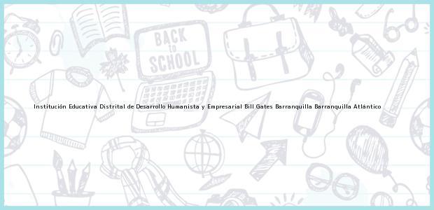 Teléfono, Dirección y otros datos de contacto para Institución Educativa Distrital de Desarrollo Humanista y Empresarial Bill Gates Barranquilla, Barranquilla, Atlántico, Colombia