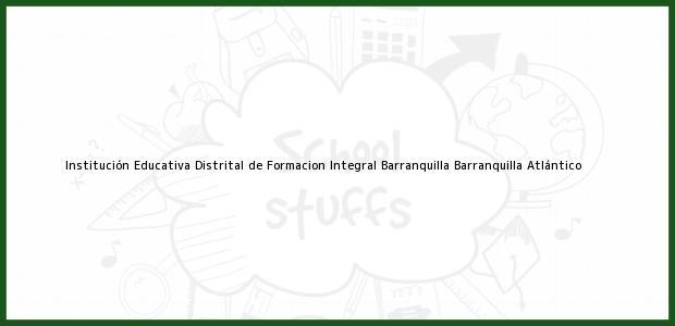 Teléfono, Dirección y otros datos de contacto para Institución Educativa Distrital de Formacion Integral Barranquilla, Barranquilla, Atlántico, Colombia
