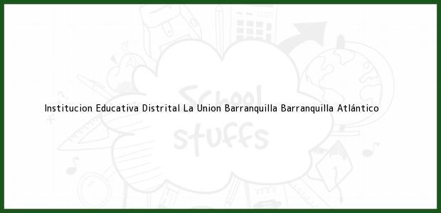 Teléfono, Dirección y otros datos de contacto para Institucion Educativa Distrital La Union Barranquilla, Barranquilla, Atlántico, Colombia