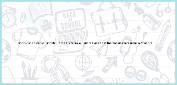 Teléfono, Dirección y otros datos de contacto para Institucion Educativa Distrital Para El Desarrollo Humano Maria Cano Barranquilla, Barranquilla, Atlántico, Colombia