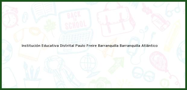 Teléfono, Dirección y otros datos de contacto para Institución Educativa Distrital Paulo Freire Barranquilla, Barranquilla, Atlántico, Colombia