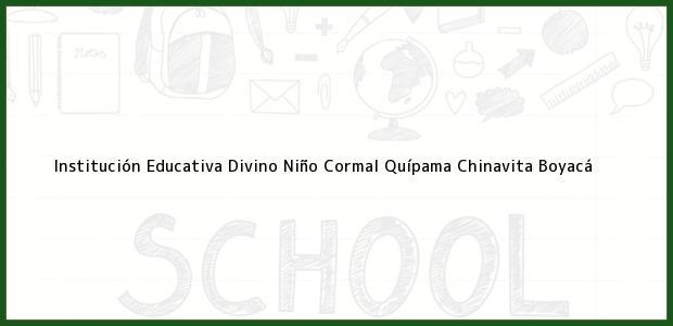 Teléfono, Dirección y otros datos de contacto para Institución Educativa Divino Niño Cormal Quípama, Chinavita, Boyacá, Colombia