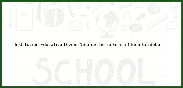 Teléfono, Dirección y otros datos de contacto para Institución Educativa Divino Niño de Tierra Grata, Chinú, Córdoba, Colombia