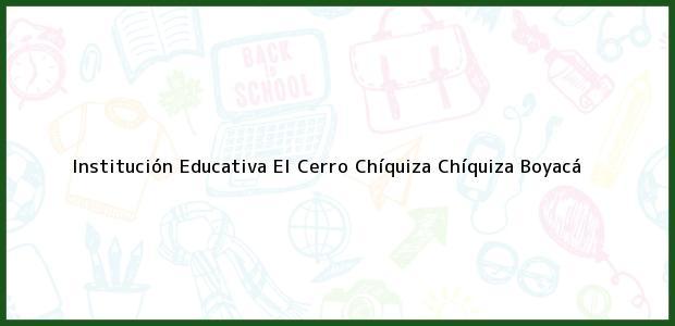 Teléfono, Dirección y otros datos de contacto para Institución Educativa El Cerro Chíquiza, Chíquiza, Boyacá, Colombia