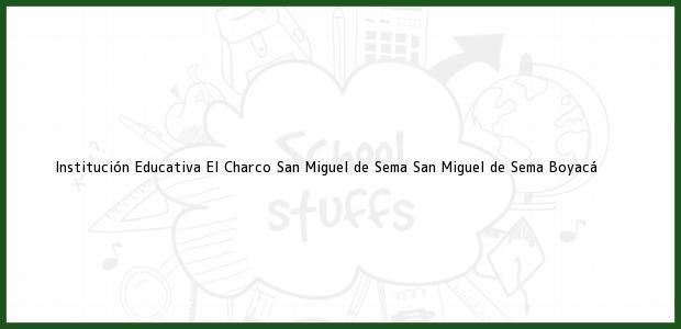 Teléfono, Dirección y otros datos de contacto para Institución Educativa El Charco San Miguel de Sema, San Miguel de Sema, Boyacá, Colombia