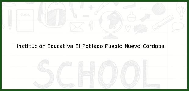 Teléfono, Dirección y otros datos de contacto para Institución Educativa El Poblado, Pueblo Nuevo, Córdoba, Colombia