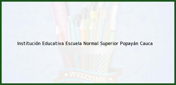 Teléfono, Dirección y otros datos de contacto para Institución Educativa Escuela Normal Superior, Popayán, Cauca, Colombia