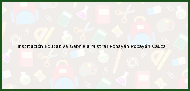 Teléfono, Dirección y otros datos de contacto para Institución Educativa Gabriela Mistral Popayán, Popayán, Cauca, Colombia