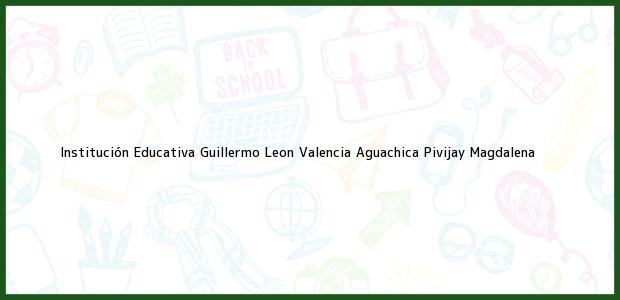 Teléfono, Dirección y otros datos de contacto para Institución Educativa Guillermo Leon Valencia Aguachica, Pivijay, Magdalena, Colombia