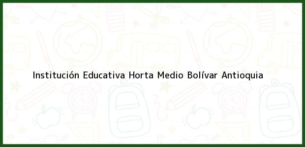 Teléfono, Dirección y otros datos de contacto para Institución Educativa Horta Medio, Bolívar, Antioquia, Colombia