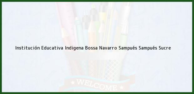Teléfono, Dirección y otros datos de contacto para Institución Educativa Indigena Bossa Navarro Sampués, Sampués, Sucre, Colombia