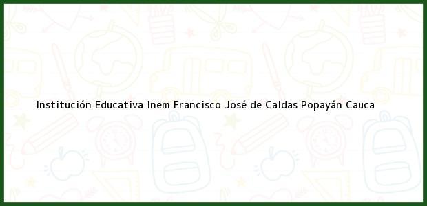 Teléfono, Dirección y otros datos de contacto para Institución Educativa Inem Francisco José de Caldas, Popayán, Cauca, Colombia
