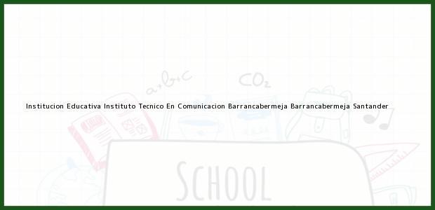 Teléfono, Dirección y otros datos de contacto para Institucion Educativa Instituto Tecnico En Comunicacion Barrancabermeja, Barrancabermeja, Santander, Colombia