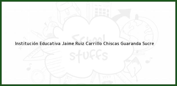 Teléfono, Dirección y otros datos de contacto para Institución Educativa Jaime Ruiz Carrillo Chiscas, Guaranda, Sucre, Colombia