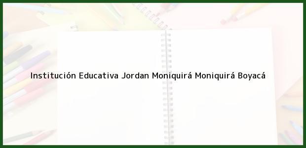 Teléfono, Dirección y otros datos de contacto para Institución Educativa Jordan Moniquirá, Moniquirá, Boyacá, Colombia
