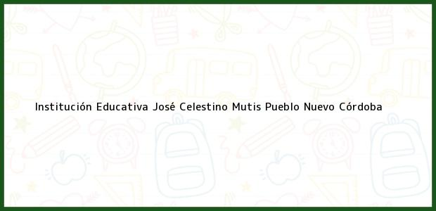 Teléfono, Dirección y otros datos de contacto para Institución Educativa José Celestino Mutis, Pueblo Nuevo, Córdoba, Colombia