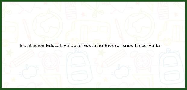 Teléfono, Dirección y otros datos de contacto para Institución Educativa José Eustacio Rivera Isnos, Isnos, Huila, Colombia