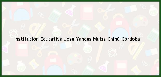 Teléfono, Dirección y otros datos de contacto para Institución Educativa José Yances Mutís, Chinú, Córdoba, Colombia