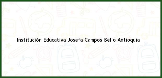 Teléfono, Dirección y otros datos de contacto para Institución Educativa Josefa Campos, Bello, Antioquia, Colombia