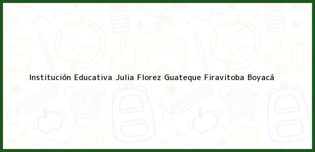 Teléfono, Dirección y otros datos de contacto para Institución Educativa Julia Florez Guateque, Firavitoba, Boyacá, Colombia