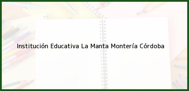 Teléfono, Dirección y otros datos de contacto para Institución Educativa La Manta, Montería, Córdoba, Colombia