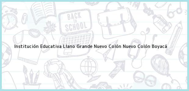 Teléfono, Dirección y otros datos de contacto para Institución Educativa Llano Grande Nuevo Colón, Nuevo Colón, Boyacá, Colombia