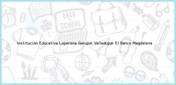 Teléfono, Dirección y otros datos de contacto para Institución Educativa Loperena Garupal Valledupar, El Banco, Magdalena, Colombia