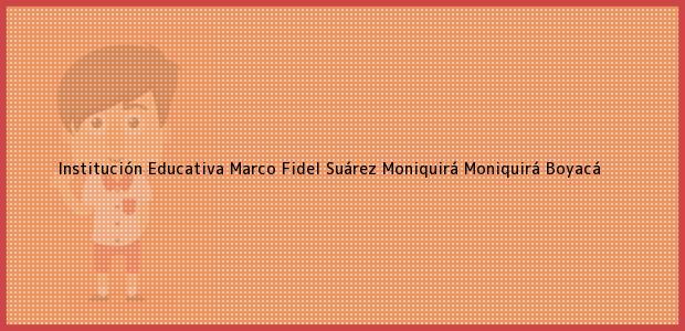 Teléfono, Dirección y otros datos de contacto para Institución Educativa Marco Fidel Suárez Moniquirá, Moniquirá, Boyacá, Colombia