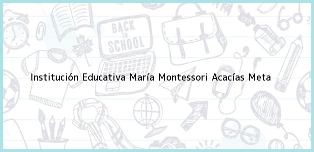 Teléfono, Dirección y otros datos de contacto para Institución Educativa María Montessori, Acacías, Meta, Colombia
