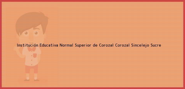Teléfono, Dirección y otros datos de contacto para Institución Educativa Normal Superior de Corozal Corozal, Sincelejo, Sucre, Colombia