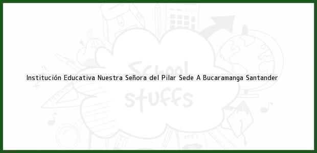 Teléfono, Dirección y otros datos de contacto para Institución Educativa Nuestra Señora del Pilar Sede A, Bucaramanga, Santander, Colombia