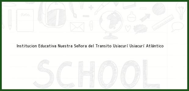 Teléfono, Dirección y otros datos de contacto para Institucion Educativa Nuestra Señora del Transito Usiacurí, Usiacurí, Atlántico, Colombia