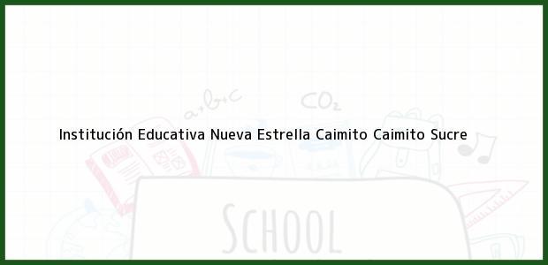 Teléfono, Dirección y otros datos de contacto para Institución Educativa Nueva Estrella Caimito, Caimito, Sucre, Colombia