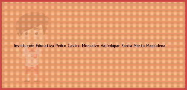 Teléfono, Dirección y otros datos de contacto para Institución Educativa Pedro Castro Monsalvo Valledupar, Santa Marta, Magdalena, Colombia