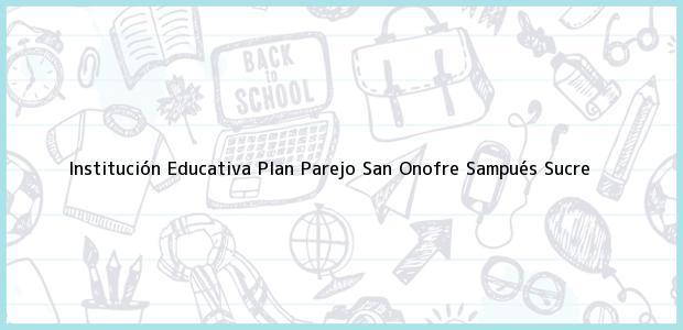 Teléfono, Dirección y otros datos de contacto para Institución Educativa Plan Parejo San Onofre, Sampués, Sucre, Colombia