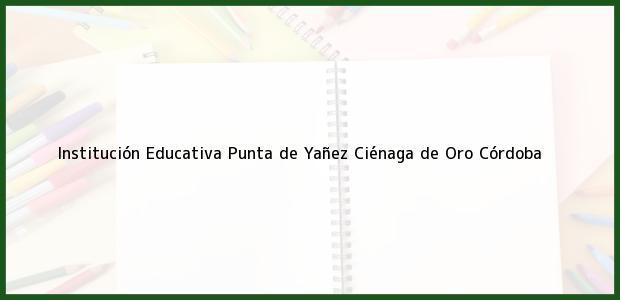 Teléfono, Dirección y otros datos de contacto para Institución Educativa Punta de Yañez, Ciénaga de Oro, Córdoba, Colombia