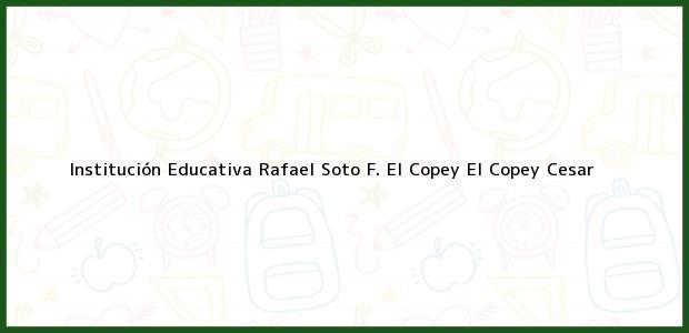 Teléfono, Dirección y otros datos de contacto para Institución Educativa Rafael Soto F. El Copey, El Copey, Cesar, Colombia